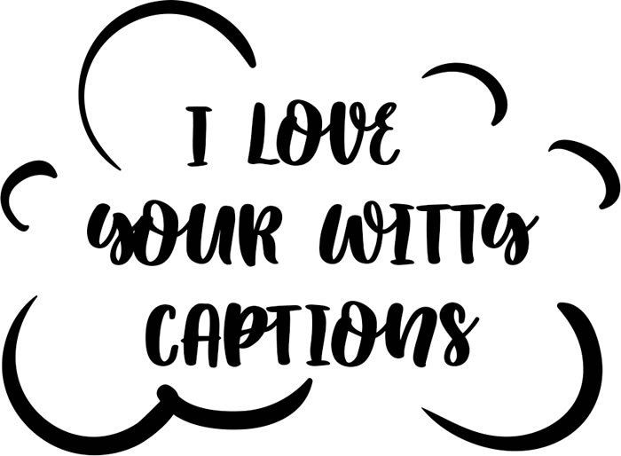 TBH - I love your witty captions