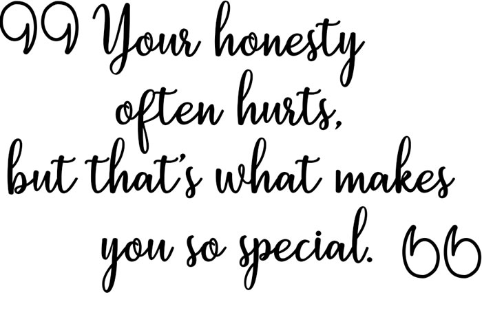 TBH Your honesty often hurts, but that's what makes you so special.